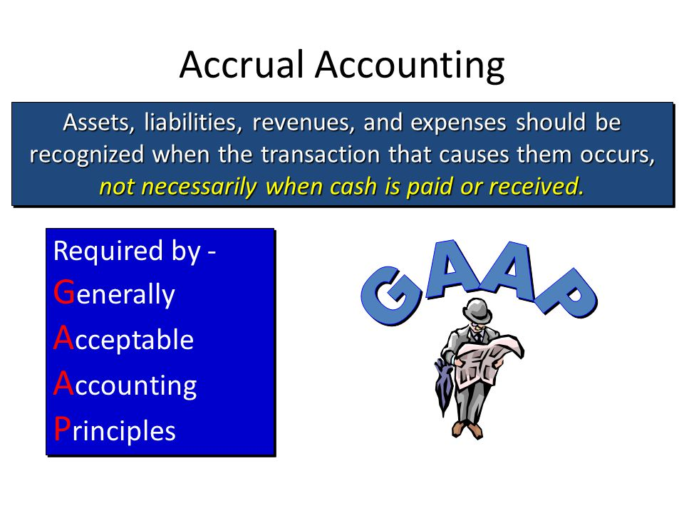 Assets, liabilities, revenues, and expenses should be recognized when the transaction that causes them occurs, not necessarily when cash is paid or received.