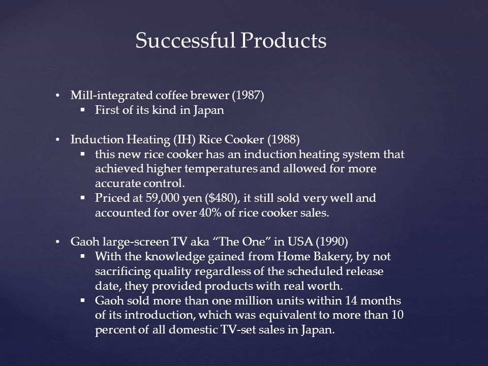 Mill-integrated coffee brewer (1987)  First of its kind in Japan Induction Heating (IH) Rice Cooker (1988)  this new rice cooker has an induction heating system that achieved higher temperatures and allowed for more accurate control.