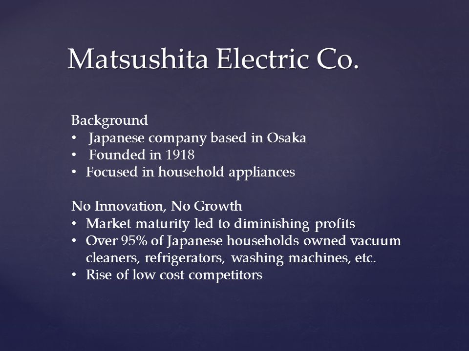 Matsushita Electric Co. Background Japanese company based in Osaka Founded in 1918 Focused in household appliances No Innovation, No Growth Market mat