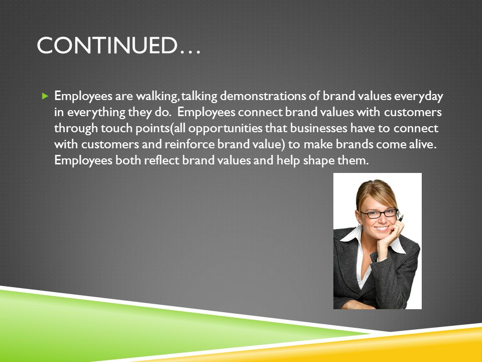 CONTINUED…  Employees are walking, talking demonstrations of brand values everyday in everything they do.