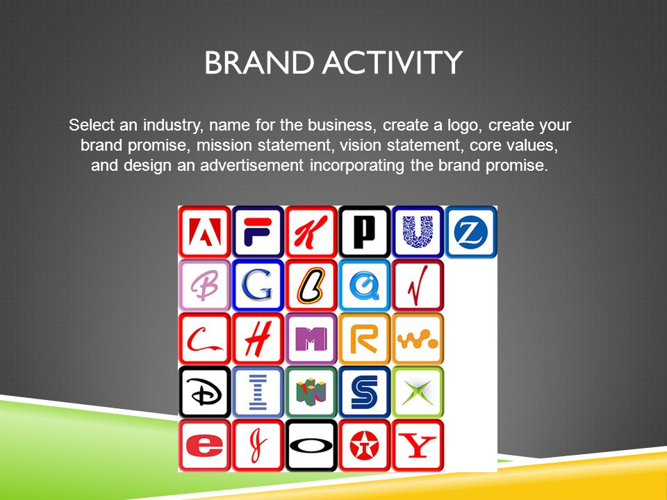 BRAND ACTIVITY Select an industry, name for the business, create a logo, create your brand promise, mission statement, vision statement, core values, and design an advertisement incorporating the brand promise.
