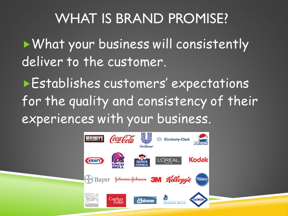 WHAT IS BRAND PROMISE. What your business will consistently deliver to the customer.