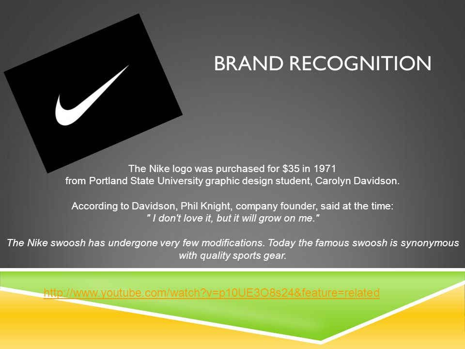 BRAND RECOGNITION The Nike logo was purchased for $35 in 1971 from Portland State University graphic design student, Carolyn Davidson.