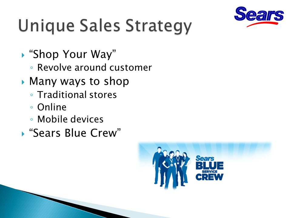  Shop Your Way ◦ Revolve around customer  Many ways to shop ◦ Traditional stores ◦ Online ◦ Mobile devices  Sears Blue Crew