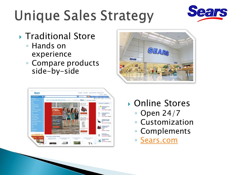  Online Stores ◦ Open 24/7 ◦ Customization ◦ Complements ◦ Sears.com Sears.com  Traditional Store ◦ Hands on experience ◦ Compare products side-by-side