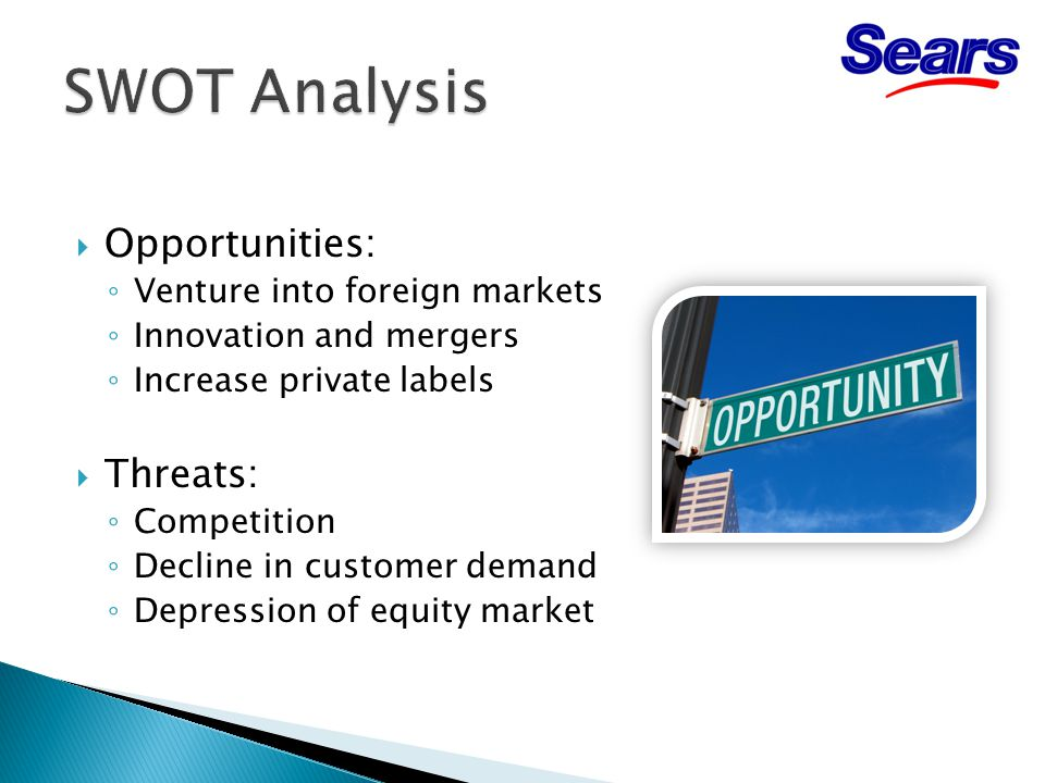  Opportunities: ◦ Venture into foreign markets ◦ Innovation and mergers ◦ Increase private labels  Threats: ◦ Competition ◦ Decline in customer demand ◦ Depression of equity market