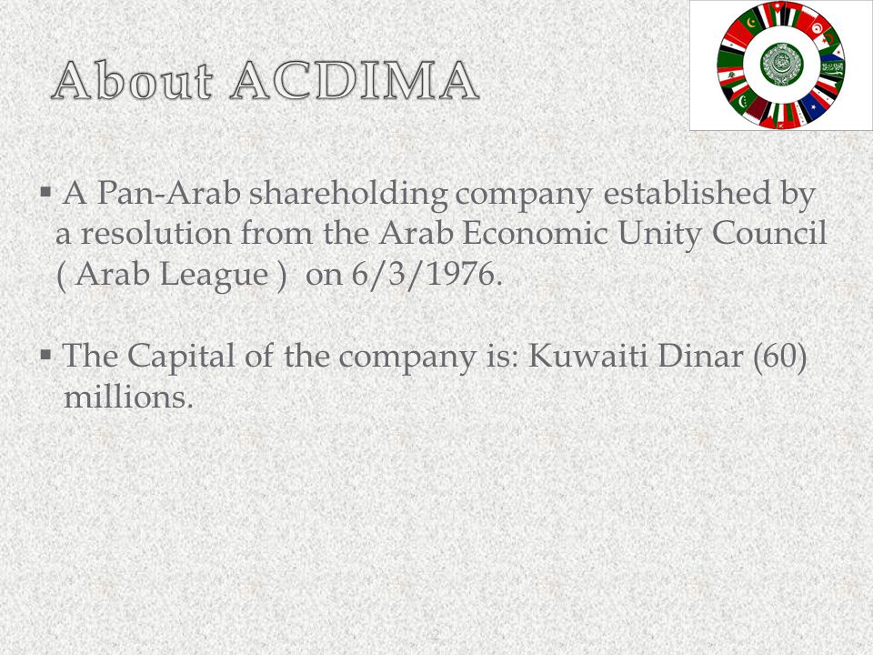 2  A Pan-Arab shareholding company established by a resolution from the Arab Economic Unity Council ( Arab League ) on 6/3/1976.  The Capital of the