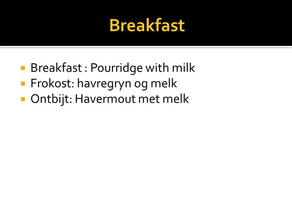  Breakfast : Pourridge with milk  Frokost: havregryn og melk  Ontbijt: Havermout met melk