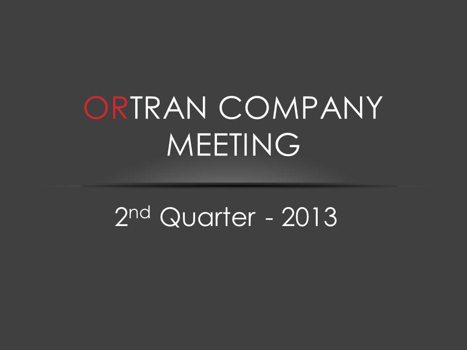 2 nd Quarter - 2013 ORTRAN COMPANY MEETING