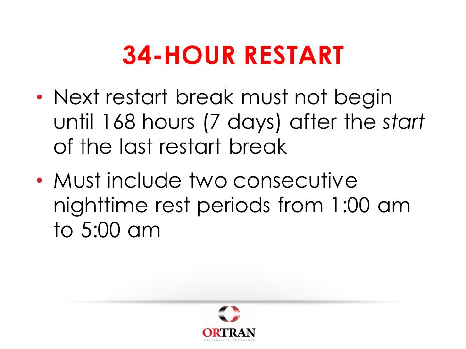 34-HOUR RESTART Next restart break must not begin until 168 hours (7 days) after the start of the last restart break Must include two consecutive nighttime rest periods from 1:00 am to 5:00 am