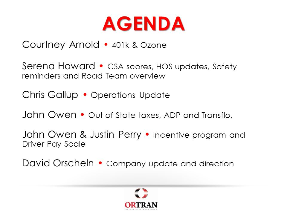 AGENDA Courtney Arnold 401k & Ozone Serena Howard CSA scores, HOS updates, Safety reminders and Road Team overview Chris Gallup Operations Update John Owen Out of State taxes, ADP and Transflo, John Owen & Justin Perry Incentive program and Driver Pay Scale David Orscheln Company update and direction
