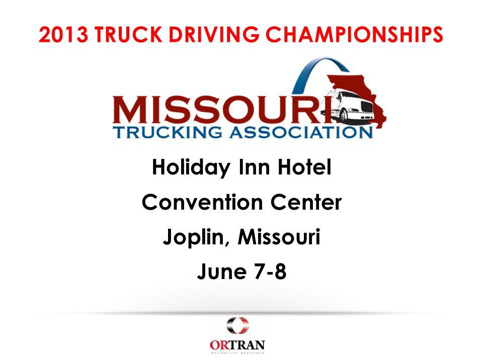 2013 TRUCK DRIVING CHAMPIONSHIPS Holiday Inn Hotel Convention Center Joplin, Missouri June 7-8