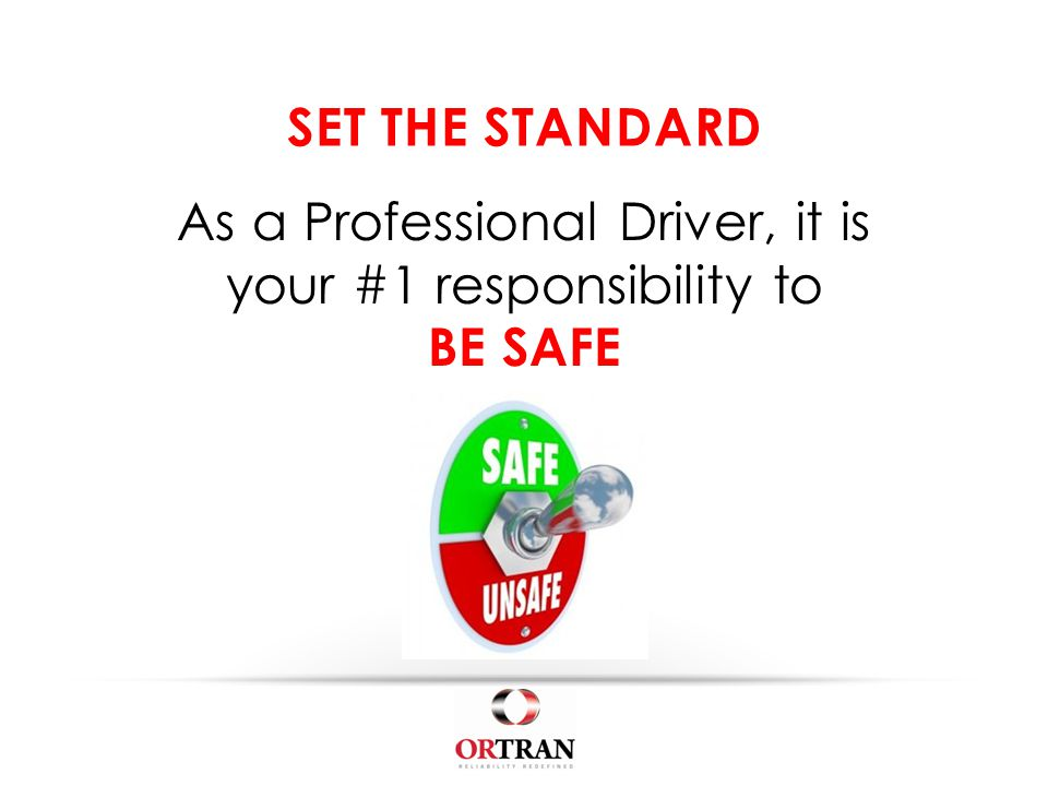 SET THE STANDARD As a Professional Driver, it is your #1 responsibility to BE SAFE