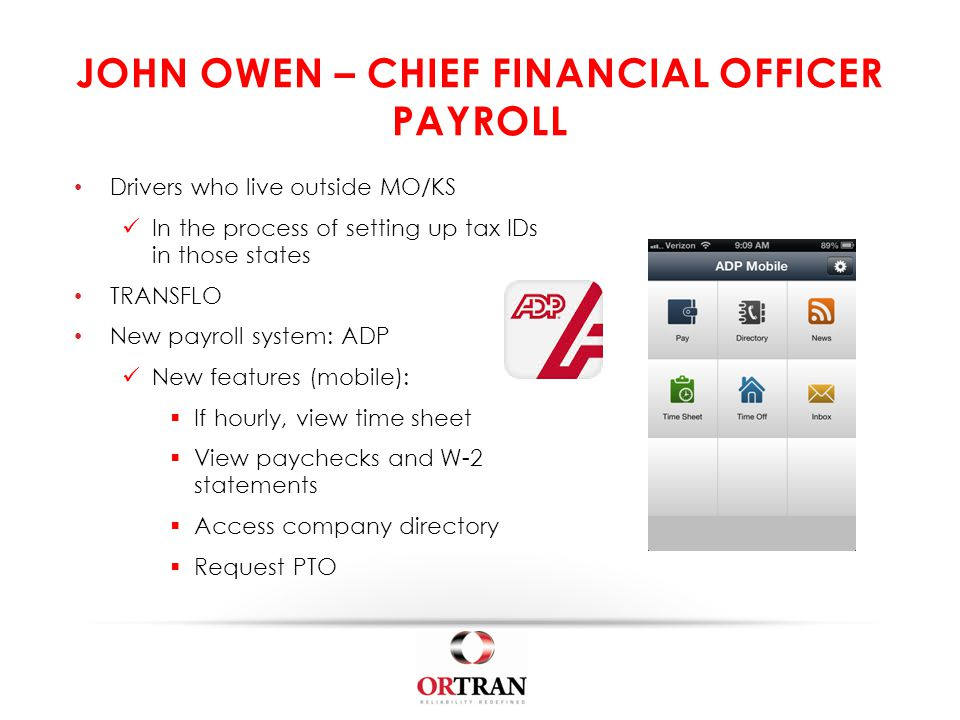 JOHN OWEN – CHIEF FINANCIAL OFFICER PAYROLL Drivers who live outside MO/KS In the process of setting up tax IDs in those states TRANSFLO New payroll system: ADP New features (mobile):  If hourly, view time sheet  View paychecks and W-2 statements  Access company directory  Request PTO