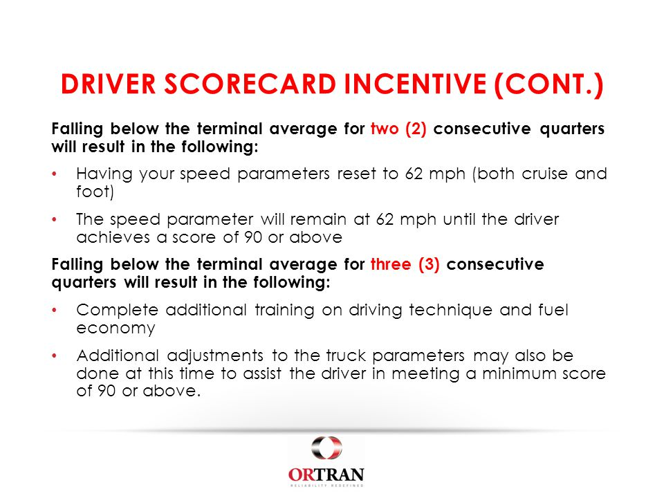 DRIVER SCORECARD INCENTIVE (CONT.) Falling below the terminal average for two (2) consecutive quarters will result in the following: Having your speed parameters reset to 62 mph (both cruise and foot) The speed parameter will remain at 62 mph until the driver achieves a score of 90 or above Falling below the terminal average for three (3) consecutive quarters will result in the following: Complete additional training on driving technique and fuel economy Additional adjustments to the truck parameters may also be done at this time to assist the driver in meeting a minimum score of 90 or above.