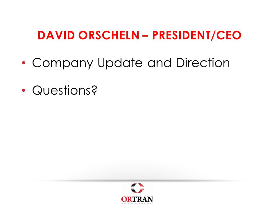 DAVID ORSCHELN – PRESIDENT/CEO Company Update and Direction Questions?