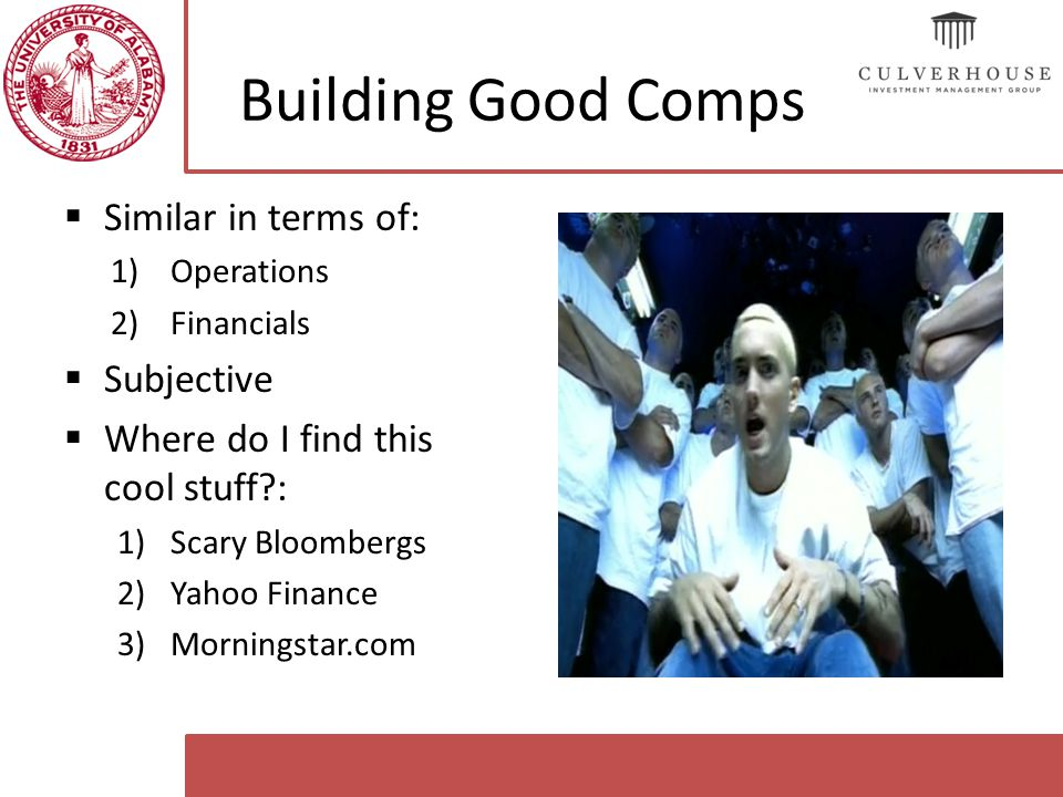 Building Good Comps  Similar in terms of: 1)Operations 2)Financials  Subjective  Where do I find this cool stuff : 1)Scary Bloombergs 2)Yahoo Finance 3)Morningstar.com