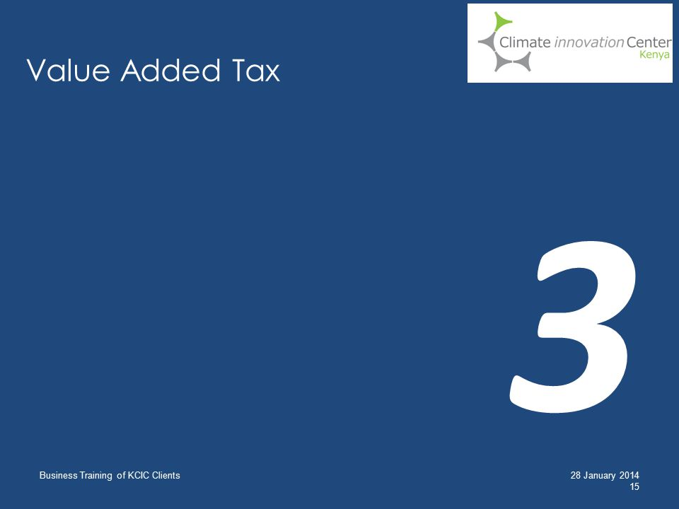 Value Added Tax Business Training of KCIC Clients 15 28 January 2014 3