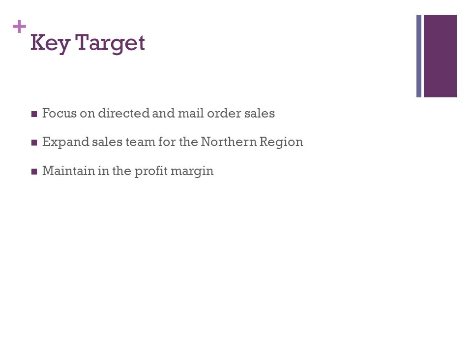 + Key Target Focus on directed and mail order sales Expand sales team for the Northern Region Maintain in the profit margin
