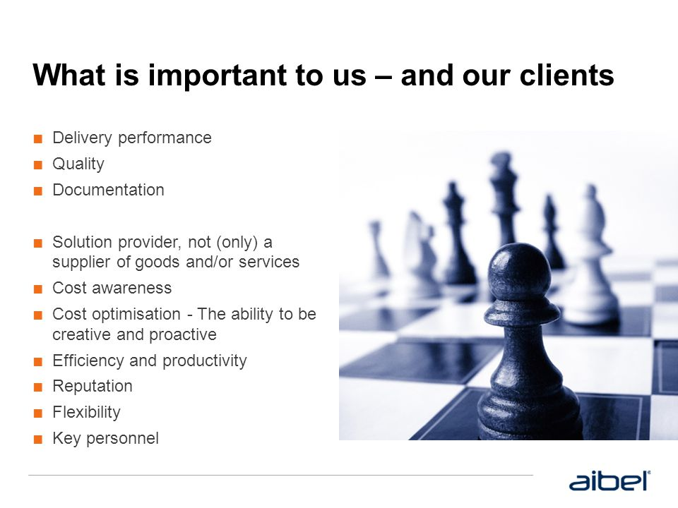 What is important to us – and our clients ■ Delivery performance ■ Quality ■ Documentation ■ Solution provider, not (only) a supplier of goods and/or