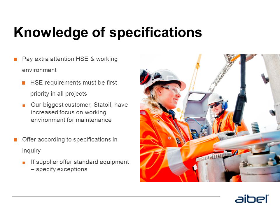 Knowledge of specifications ■ Pay extra attention HSE & working environment ■ HSE requirements must be first priority in all projects ■ Our biggest cu