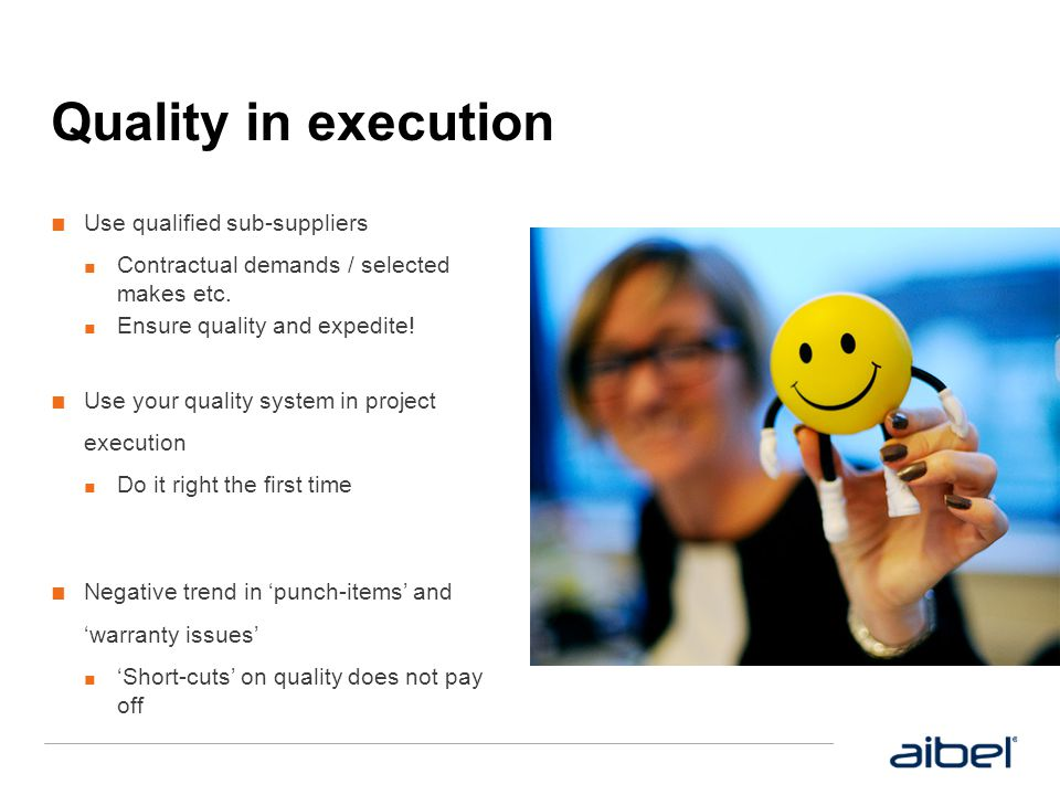 Quality in execution ■ Use qualified sub-suppliers ■ Contractual demands / selected makes etc. ■ Ensure quality and expedite! ■ Use your quality syste