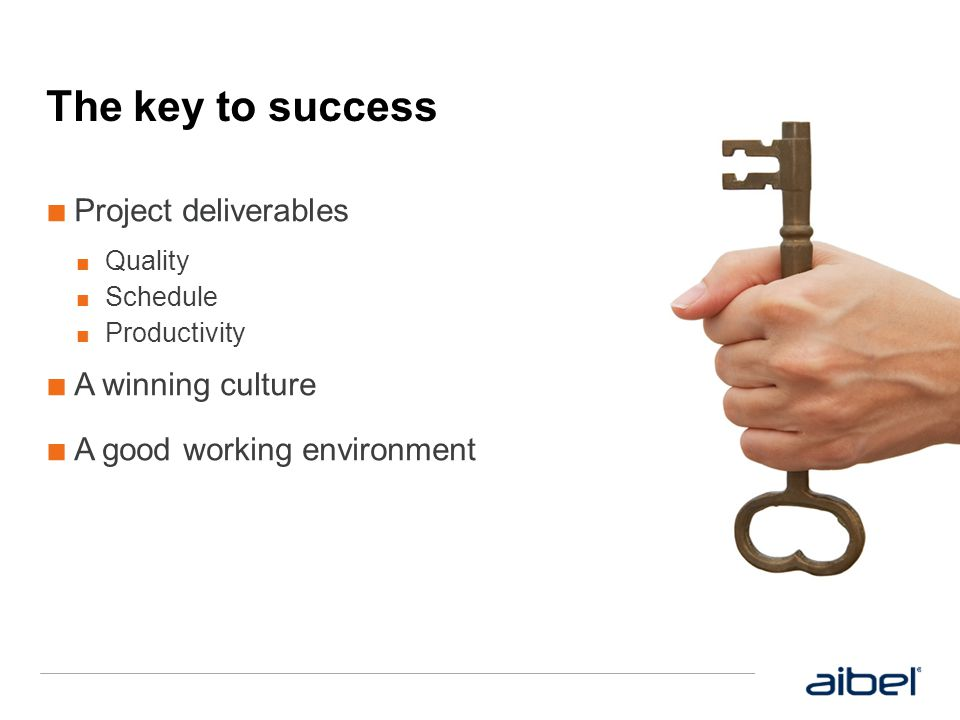 The key to success ■ Project deliverables ■ Quality ■ Schedule ■ Productivity ■ A winning culture ■ A good working environment