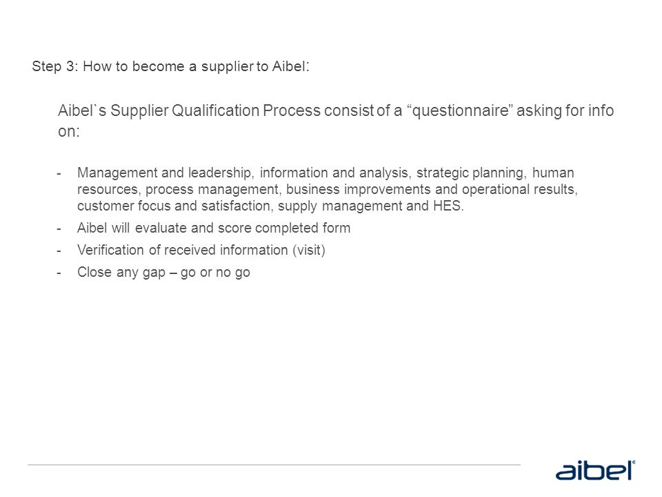 """Step 3: How to become a supplier to Aibel : Aibel`s Supplier Qualification Process consist of a """"questionnaire"""" asking for info on:  Management and l"""