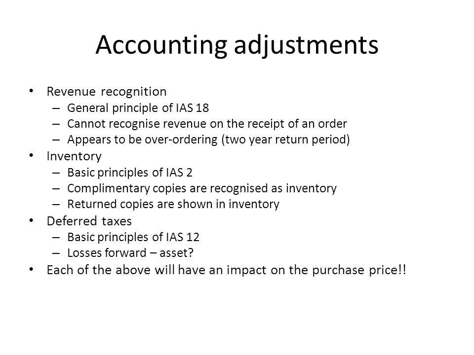 Accounting adjustments Revenue recognition – General principle of IAS 18 – Cannot recognise revenue on the receipt of an order – Appears to be over-ordering (two year return period) Inventory – Basic principles of IAS 2 – Complimentary copies are recognised as inventory – Returned copies are shown in inventory Deferred taxes – Basic principles of IAS 12 – Losses forward – asset.