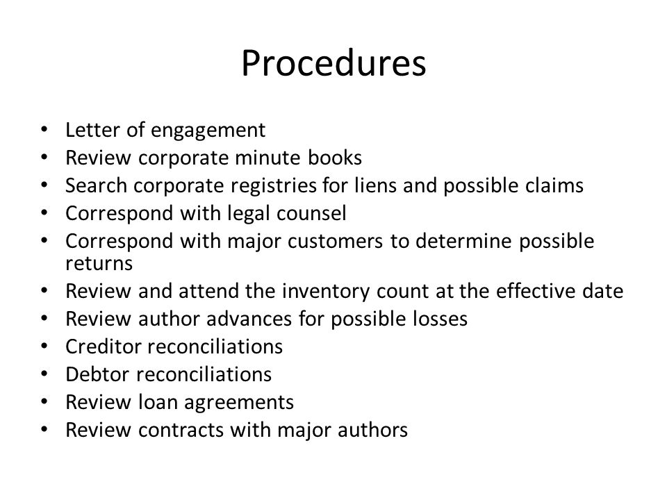 Procedures Letter of engagement Review corporate minute books Search corporate registries for liens and possible claims Correspond with legal counsel Correspond with major customers to determine possible returns Review and attend the inventory count at the effective date Review author advances for possible losses Creditor reconciliations Debtor reconciliations Review loan agreements Review contracts with major authors