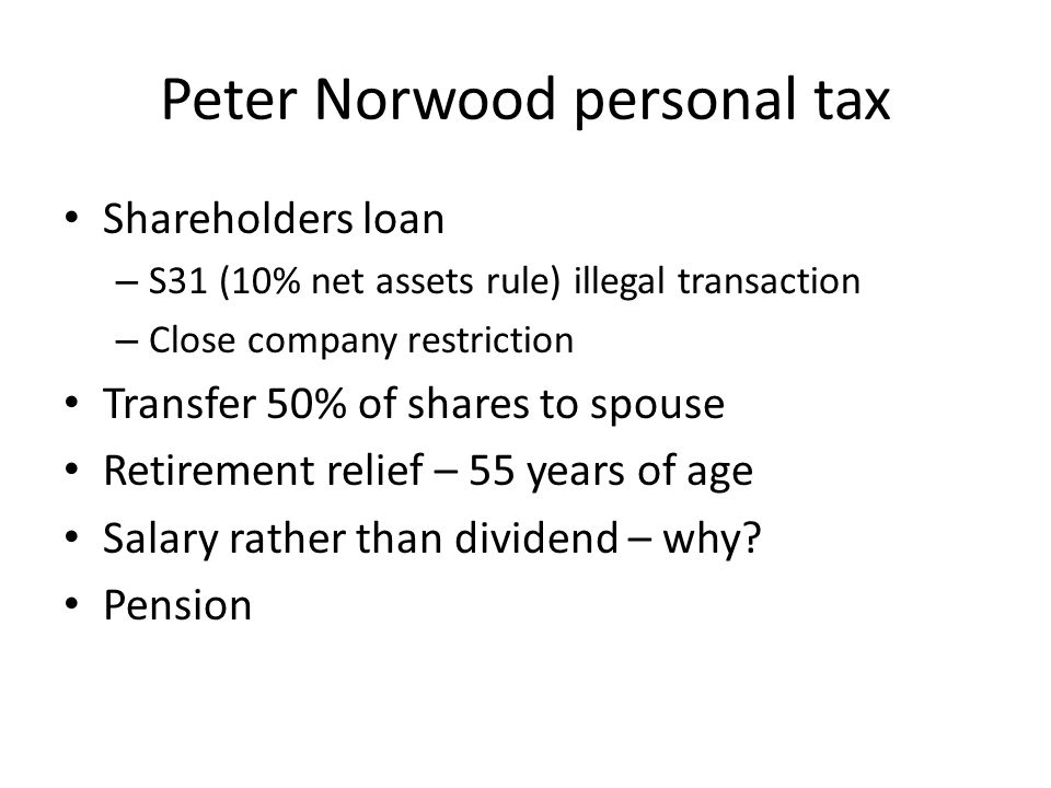 Peter Norwood personal tax Shareholders loan – S31 (10% net assets rule) illegal transaction – Close company restriction Transfer 50% of shares to spouse Retirement relief – 55 years of age Salary rather than dividend – why.