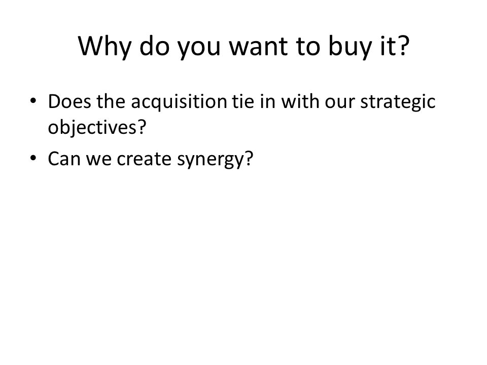Why do you want to buy it. Does the acquisition tie in with our strategic objectives.