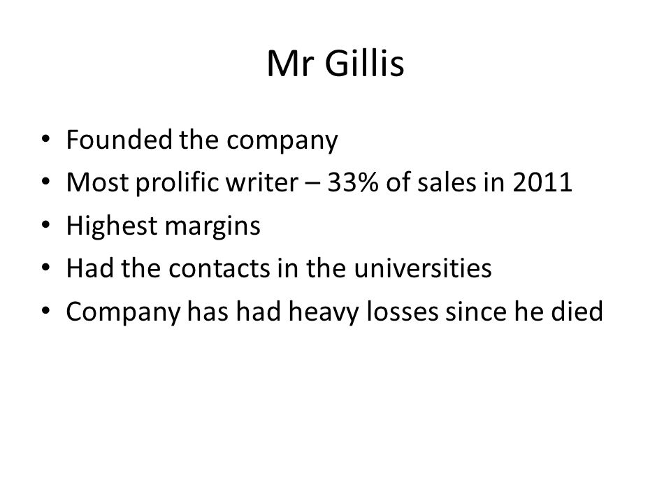 Mr Gillis Founded the company Most prolific writer – 33% of sales in 2011 Highest margins Had the contacts in the universities Company has had heavy losses since he died