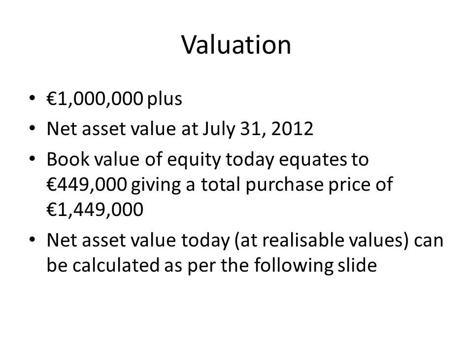Valuation €1,000,000 plus Net asset value at July 31, 2012 Book value of equity today equates to €449,000 giving a total purchase price of €1,449,000 Net asset value today (at realisable values) can be calculated as per the following slide