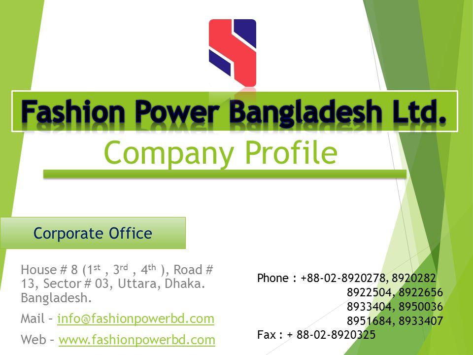 Company Profile House # 8 (1 st, 3 rd, 4 th ), Road # 13, Sector # 03, Uttara, Dhaka. Bangladesh. Mail – info@fashionpowerbd.cominfo@fashionpowerbd.co