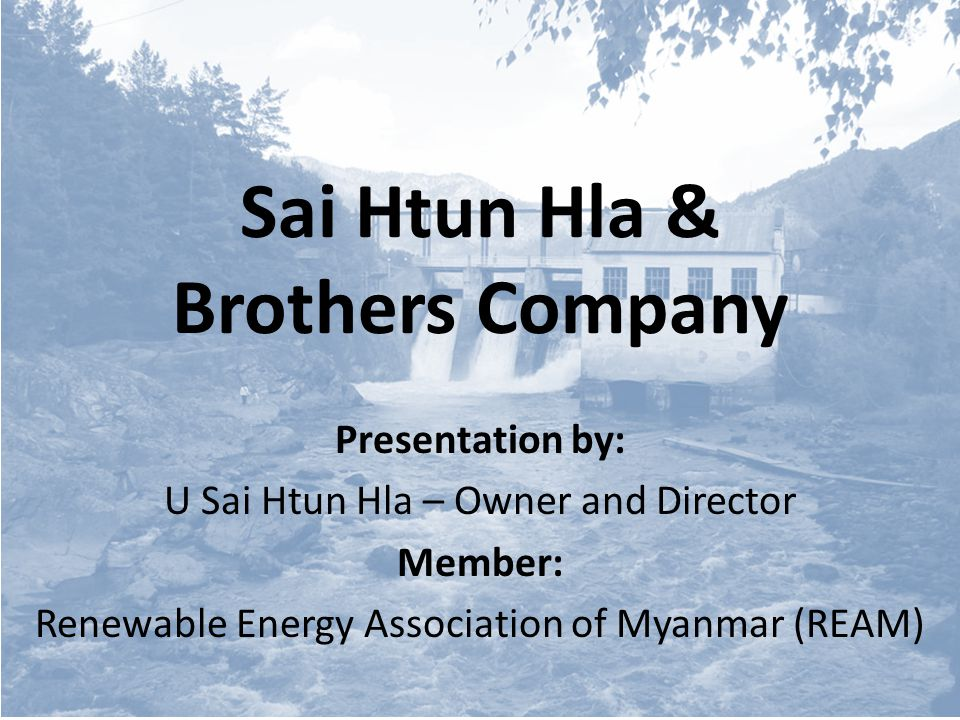 Sai Htun Hla & Brothers Company Presentation by: U Sai Htun Hla – Owner and Director Member: Renewable Energy Association of Myanmar (REAM)