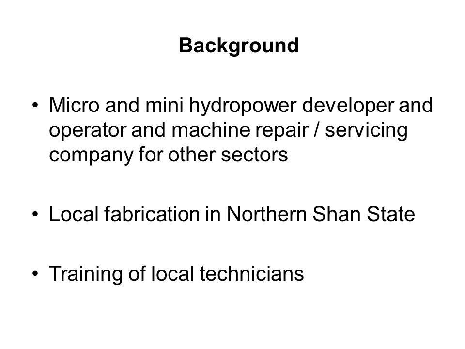 Background Micro and mini hydropower developer and operator and machine repair / servicing company for other sectors Local fabrication in Northern Shan State Training of local technicians