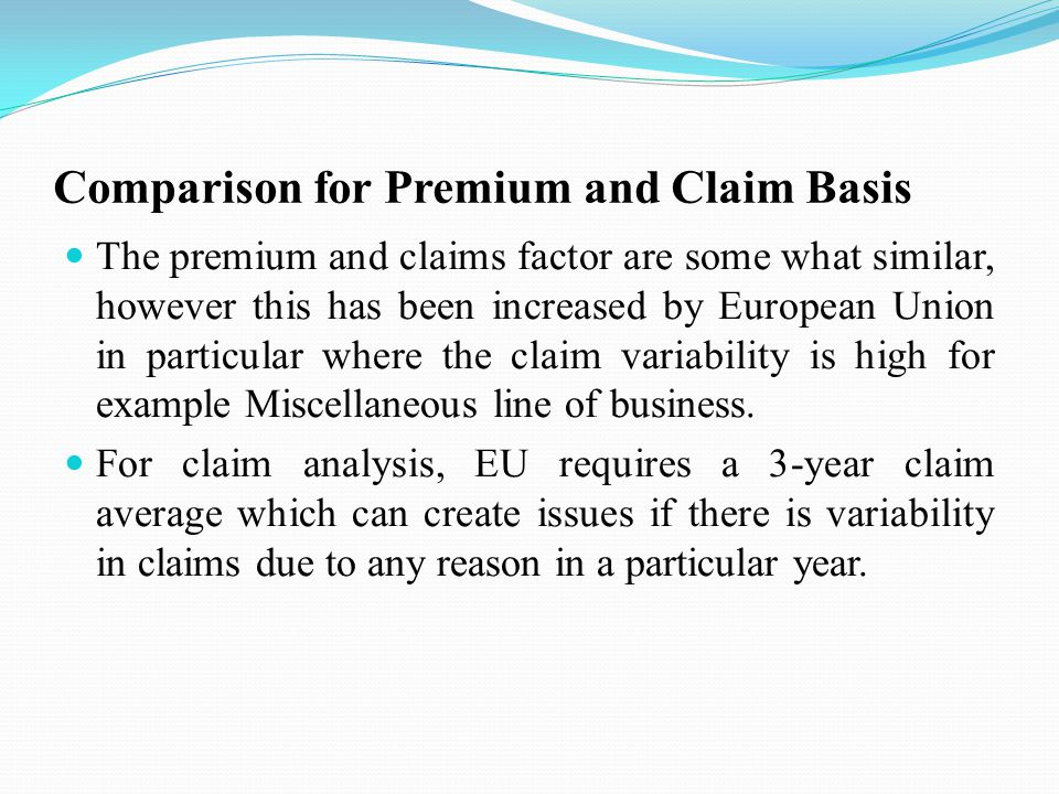 Comparison for Premium and Claim Basis The premium and claims factor are some what similar, however this has been increased by European Union in particular where the claim variability is high for example Miscellaneous line of business.