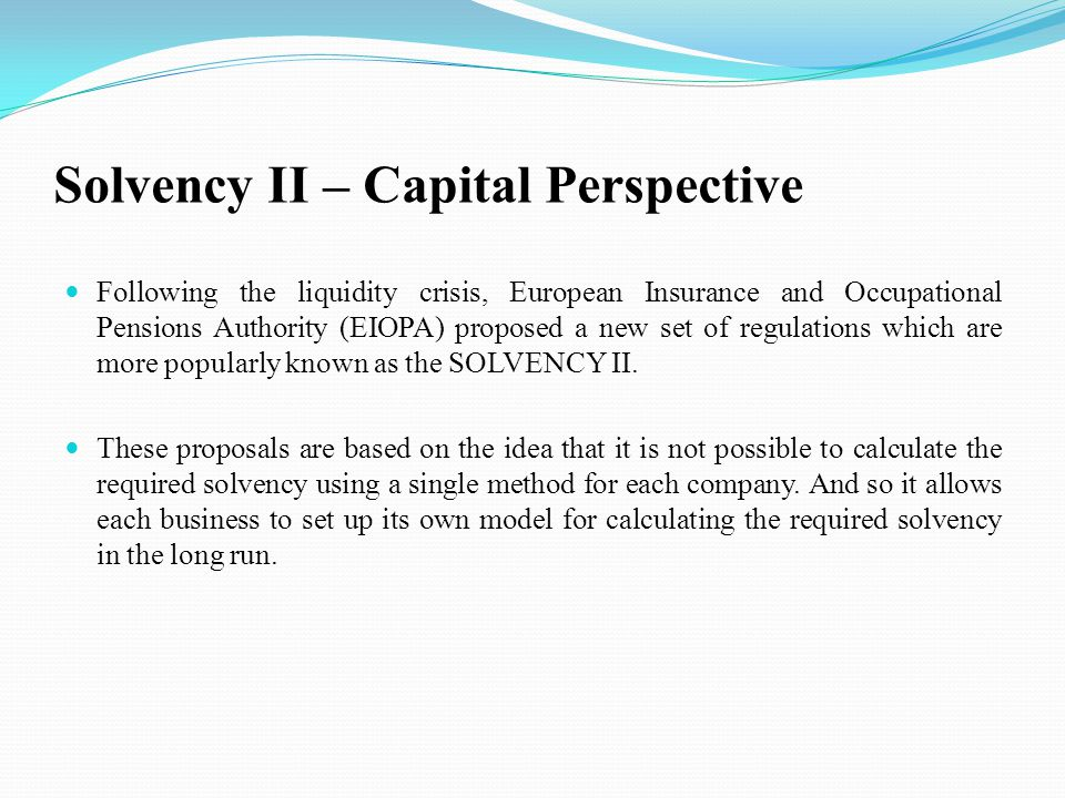 Solvency II – Capital Perspective Following the liquidity crisis, European Insurance and Occupational Pensions Authority (EIOPA) proposed a new set of regulations which are more popularly known as the SOLVENCY II.