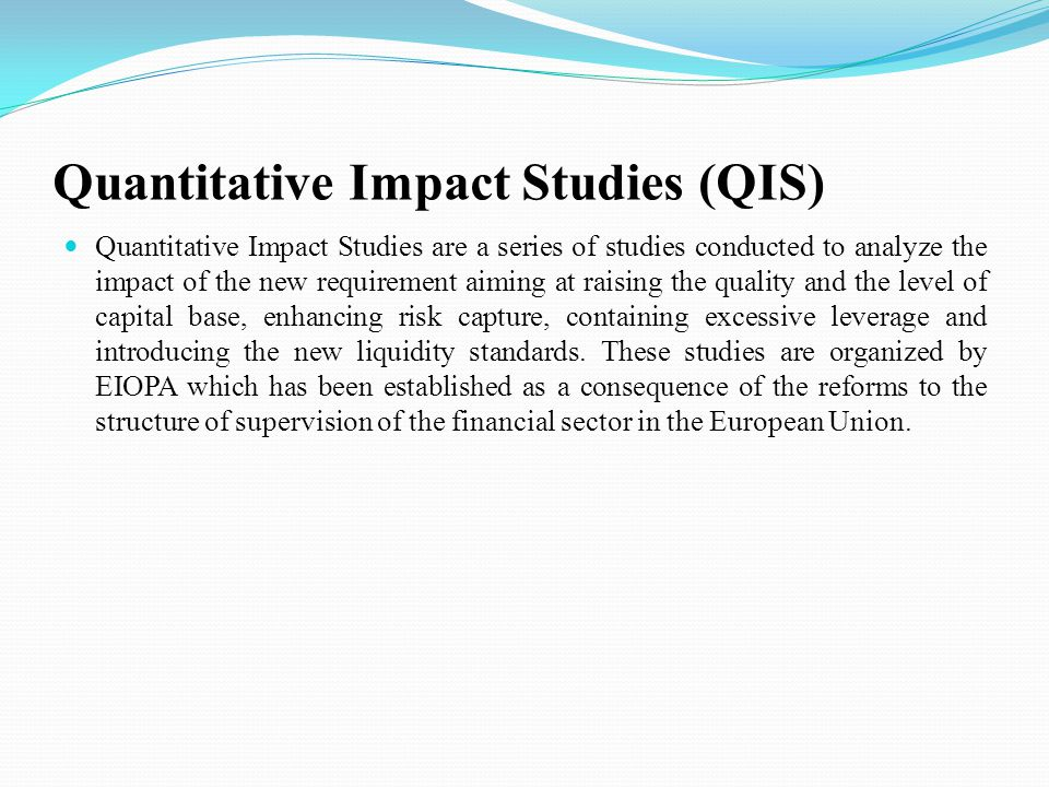 Quantitative Impact Studies (QIS) Quantitative Impact Studies are a series of studies conducted to analyze the impact of the new requirement aiming at raising the quality and the level of capital base, enhancing risk capture, containing excessive leverage and introducing the new liquidity standards.