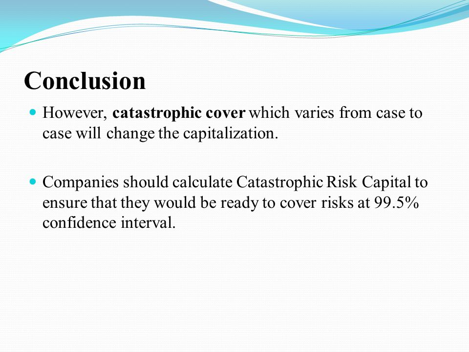 Conclusion However, catastrophic cover which varies from case to case will change the capitalization.