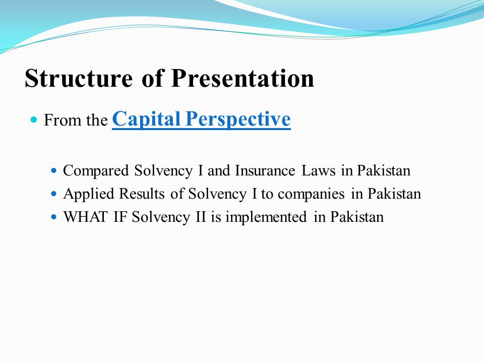 Structure of Presentation From the Capital Perspective Compared Solvency I and Insurance Laws in Pakistan Applied Results of Solvency I to companies in Pakistan WHAT IF Solvency II is implemented in Pakistan