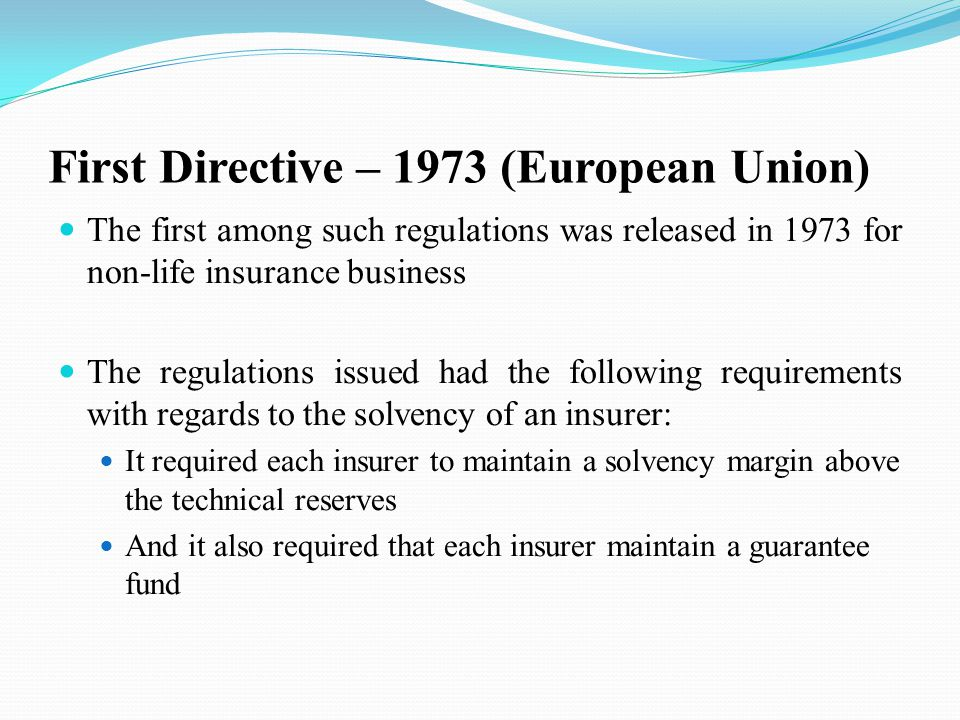 First Directive – 1973 (European Union) The first among such regulations was released in 1973 for non-life insurance business The regulations issued had the following requirements with regards to the solvency of an insurer: It required each insurer to maintain a solvency margin above the technical reserves And it also required that each insurer maintain a guarantee fund