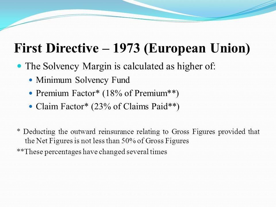 First Directive – 1973 (European Union) The Solvency Margin is calculated as higher of: Minimum Solvency Fund Premium Factor* (18% of Premium**) Claim Factor* (23% of Claims Paid**) * Deducting the outward reinsurance relating to Gross Figures provided that the Net Figures is not less than 50% of Gross Figures **These percentages have changed several times