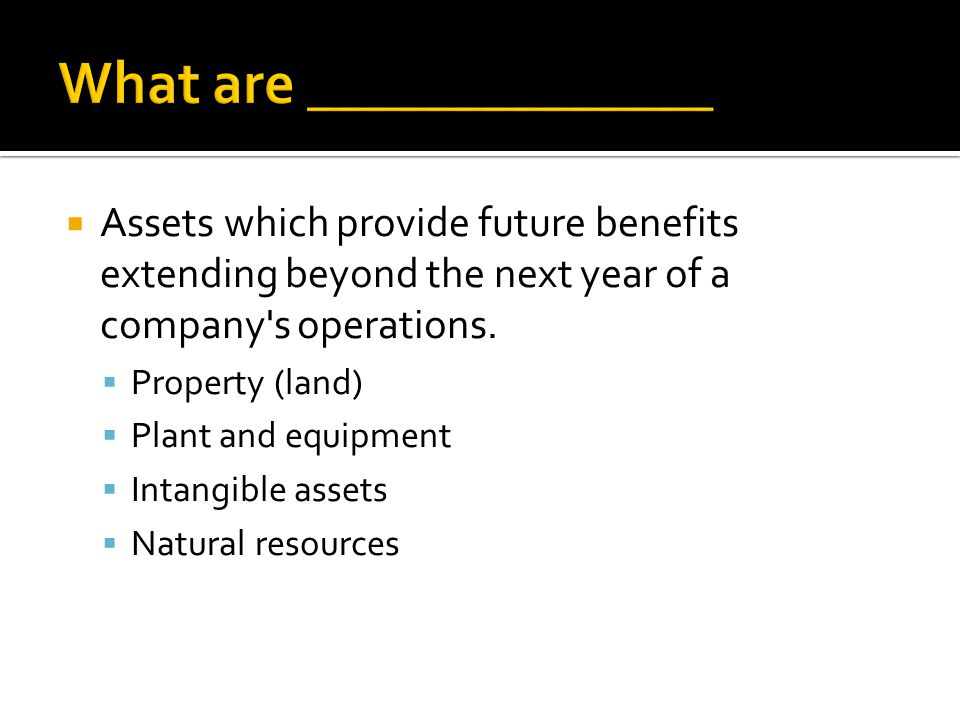  Assets which provide future benefits extending beyond the next year of a company s operations.