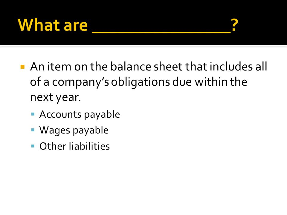  An item on the balance sheet that includes all of a company's obligations due within the next year.