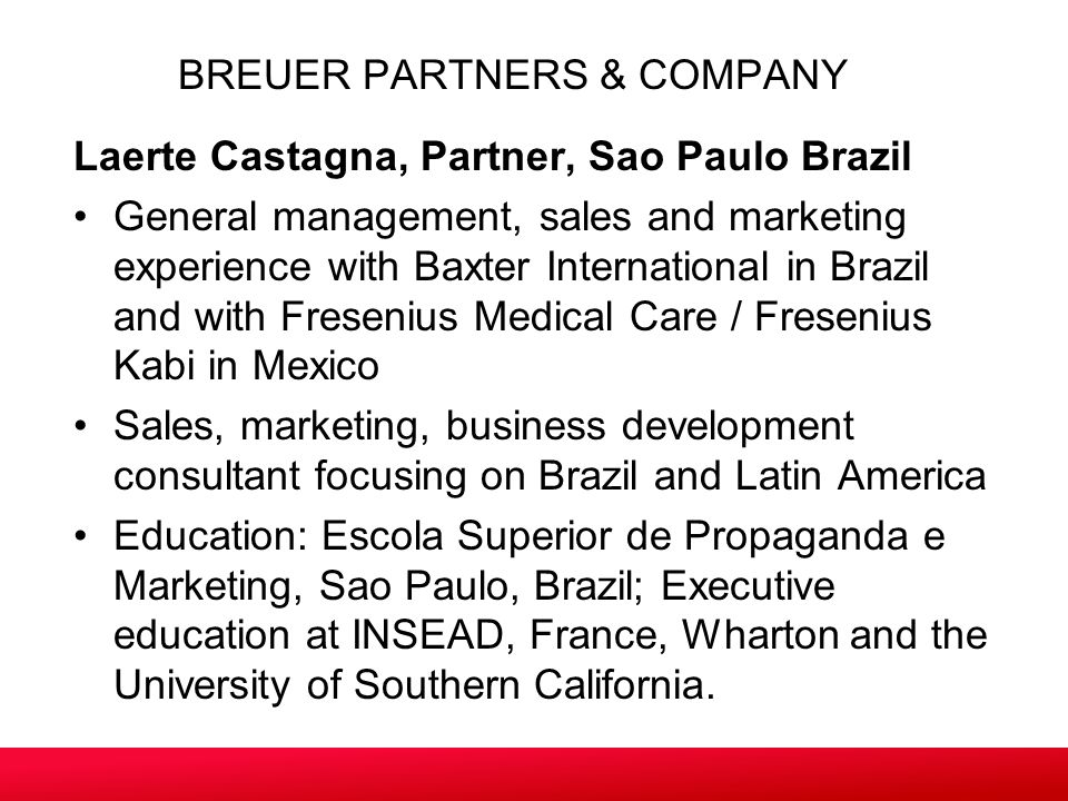 Laerte Castagna, Partner, Sao Paulo Brazil General management, sales and marketing experience with Baxter International in Brazil and with Fresenius Medical Care / Fresenius Kabi in Mexico Sales, marketing, business development consultant focusing on Brazil and Latin America Education: Escola Superior de Propaganda e Marketing, Sao Paulo, Brazil; Executive education at INSEAD, France, Wharton and the University of Southern California.
