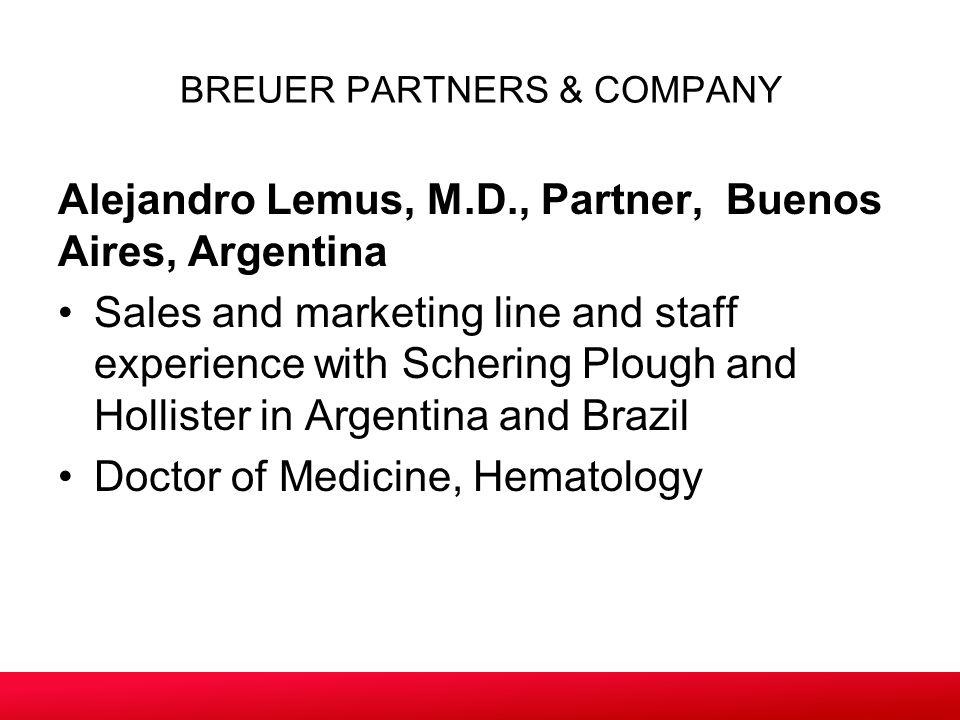 Alejandro Lemus, M.D., Partner, Buenos Aires, Argentina Sales and marketing line and staff experience with Schering Plough and Hollister in Argentina and Brazil Doctor of Medicine, Hematology