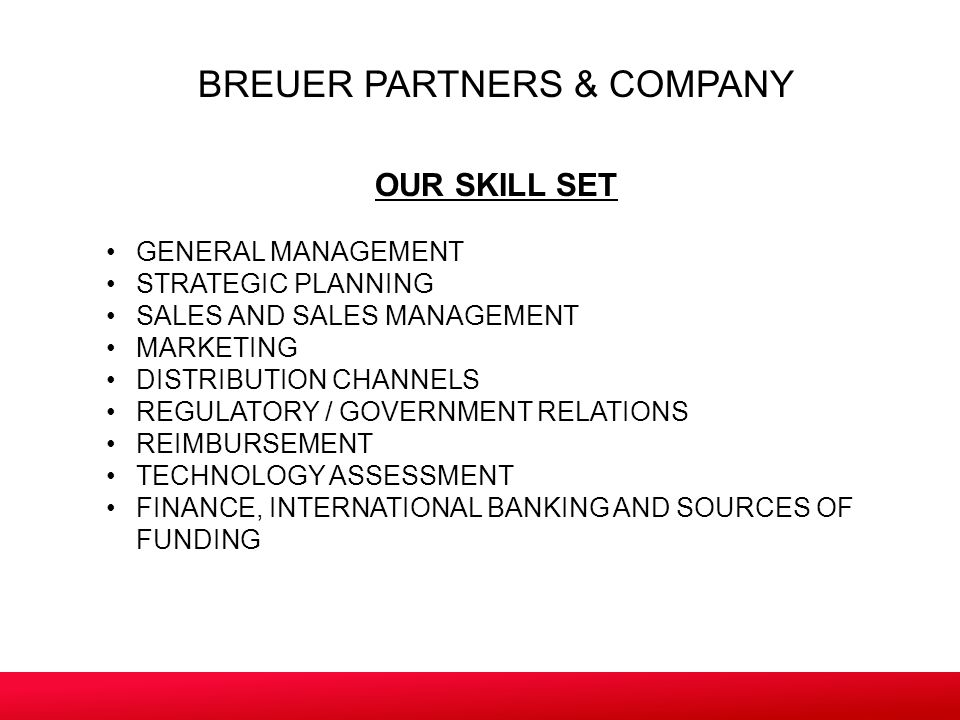 BREUER PARTNERS & COMPANY OUR SKILL SET GENERAL MANAGEMENT STRATEGIC PLANNING SALES AND SALES MANAGEMENT MARKETING DISTRIBUTION CHANNELS REGULATORY / GOVERNMENT RELATIONS REIMBURSEMENT TECHNOLOGY ASSESSMENT FINANCE, INTERNATIONAL BANKING AND SOURCES OF FUNDING