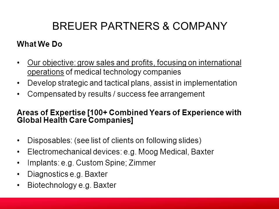 BREUER PARTNERS & COMPANY What We Do Our objective: grow sales and profits, focusing on international operations of medical technology companies Develop strategic and tactical plans, assist in implementation Compensated by results / success fee arrangement Areas of Expertise [100+ Combined Years of Experience with Global Health Care Companies] Disposables: (see list of clients on following slides) Electromechanical devices: e.g.